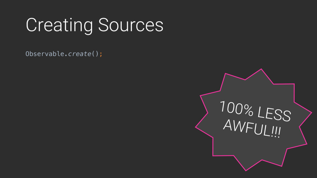 Creating Sources Observable.create(); 100% LESS...