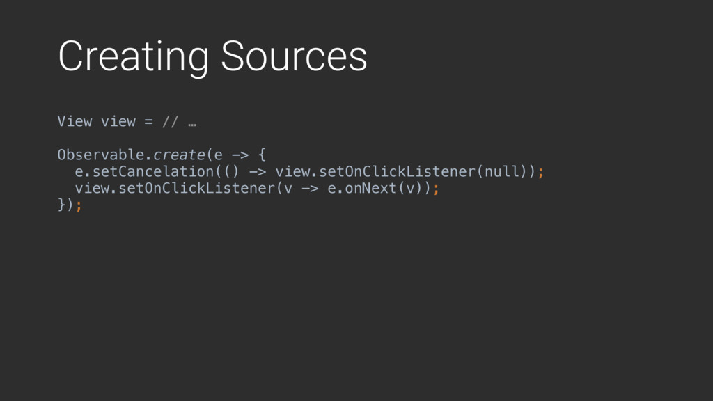 Creating Sources View view = // … Observable.cr...
