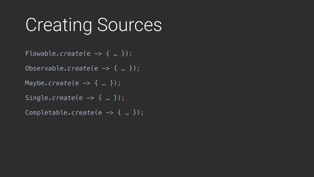 Creating Sources Flowable.create(e -> { … }); O...