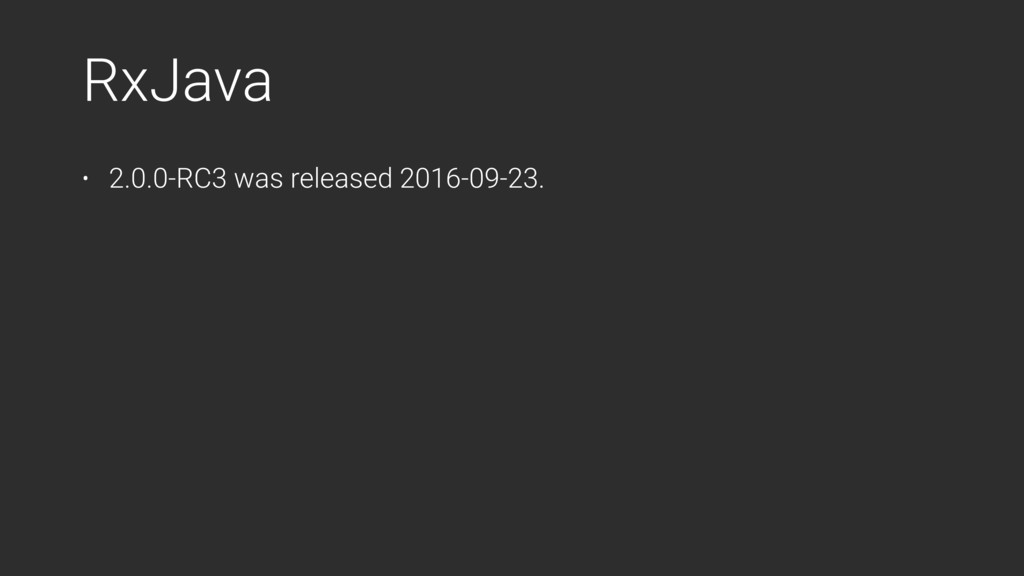 RxJava • 2.0.0-RC3 was released 2016-09-23.