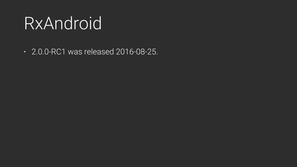 RxAndroid • 2.0.0-RC1 was released 2016-08-25.