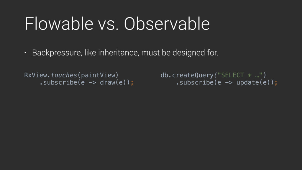 Flowable vs. Observable • Backpressure, like in...
