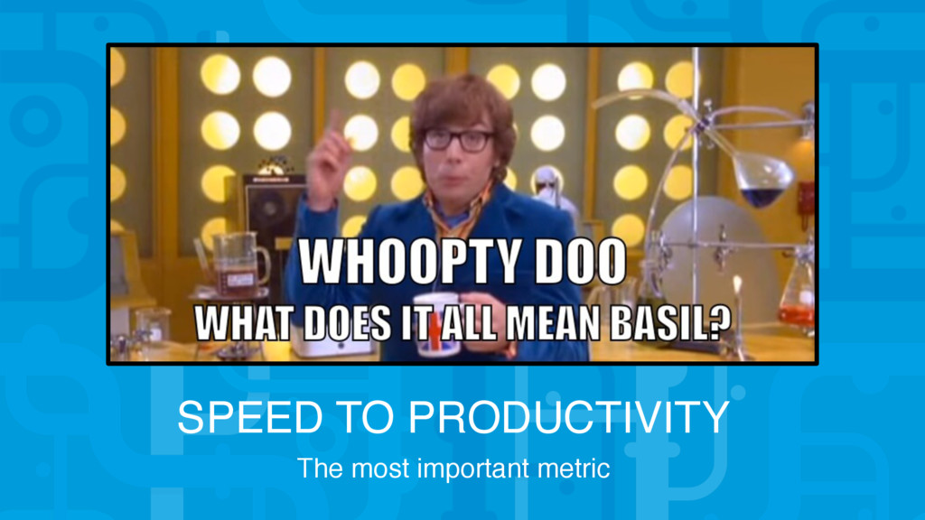 SPEED TO PRODUCTIVITY The most important metric