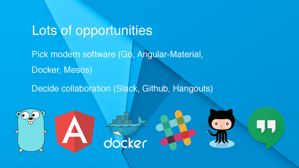 Lots of opportunities Pick modern software (Go,...