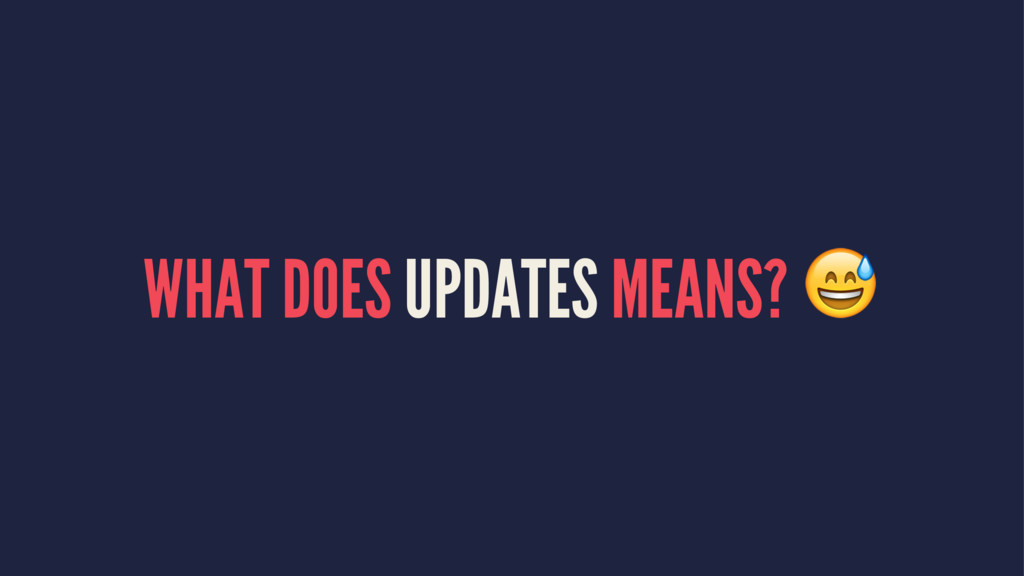 WHAT DOES UPDATES MEANS? !