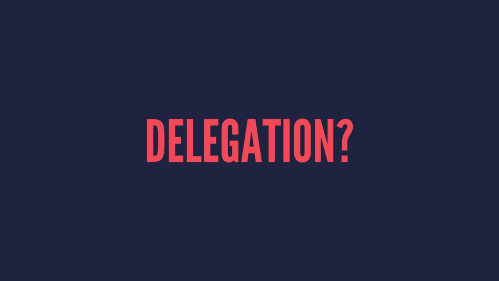 DELEGATION?