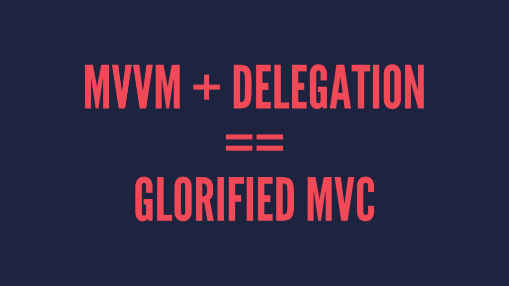 MVVM + DELEGATION == GLORIFIED MVC