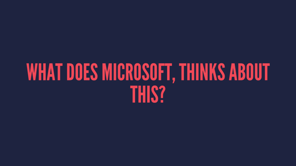 WHAT DOES MICROSOFT, THINKS ABOUT THIS?