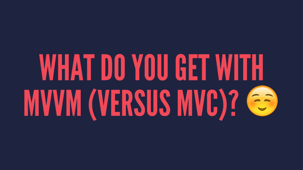 WHAT DO YOU GET WITH MVVM (VERSUS MVC)? ☺