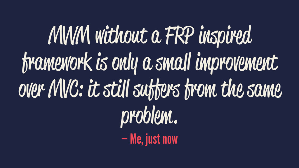 MVVM without a FRP inspired framework is only a...