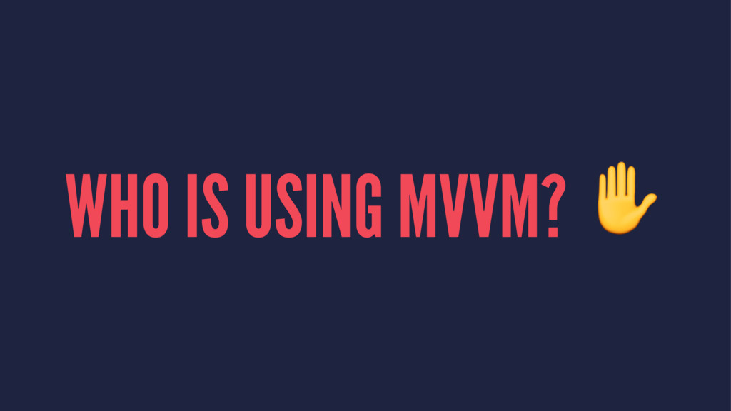 WHO IS USING MVVM? ✋