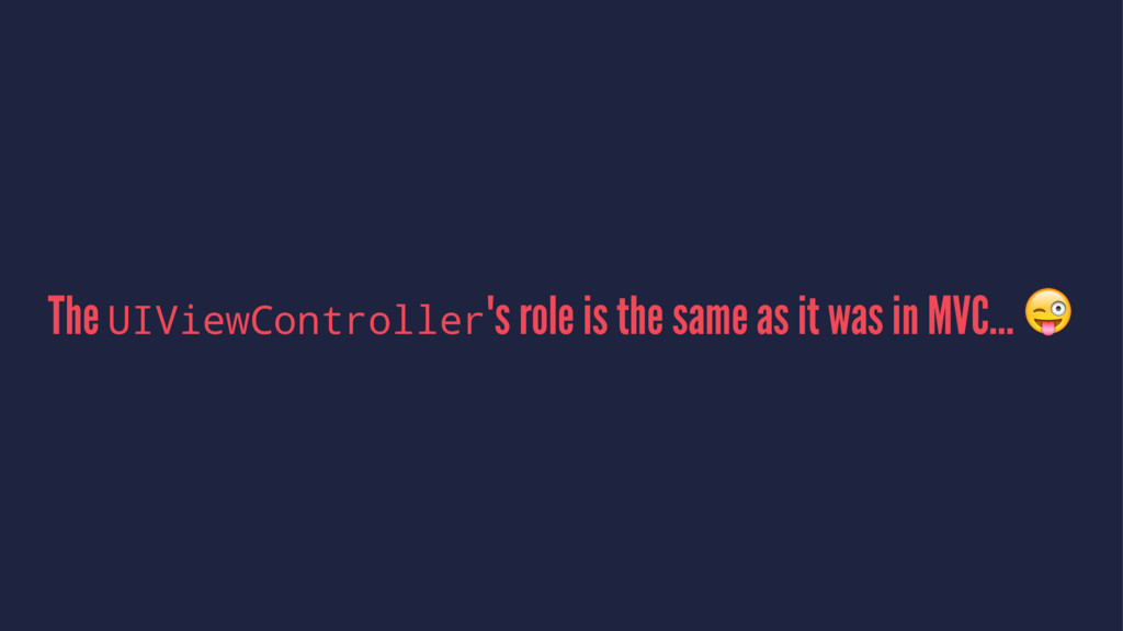 The UIViewController's role is the same as it w...
