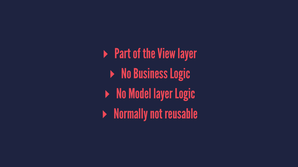 ▸ Part of the View layer ▸ No Business Logic ▸ ...