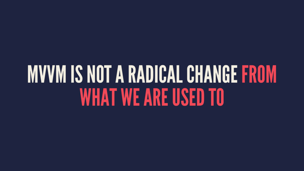 MVVM IS NOT A RADICAL CHANGE FROM WHAT WE ARE U...