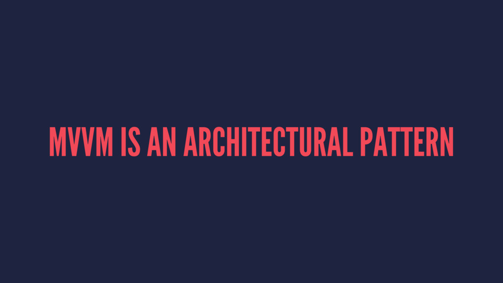 MVVM IS AN ARCHITECTURAL PATTERN