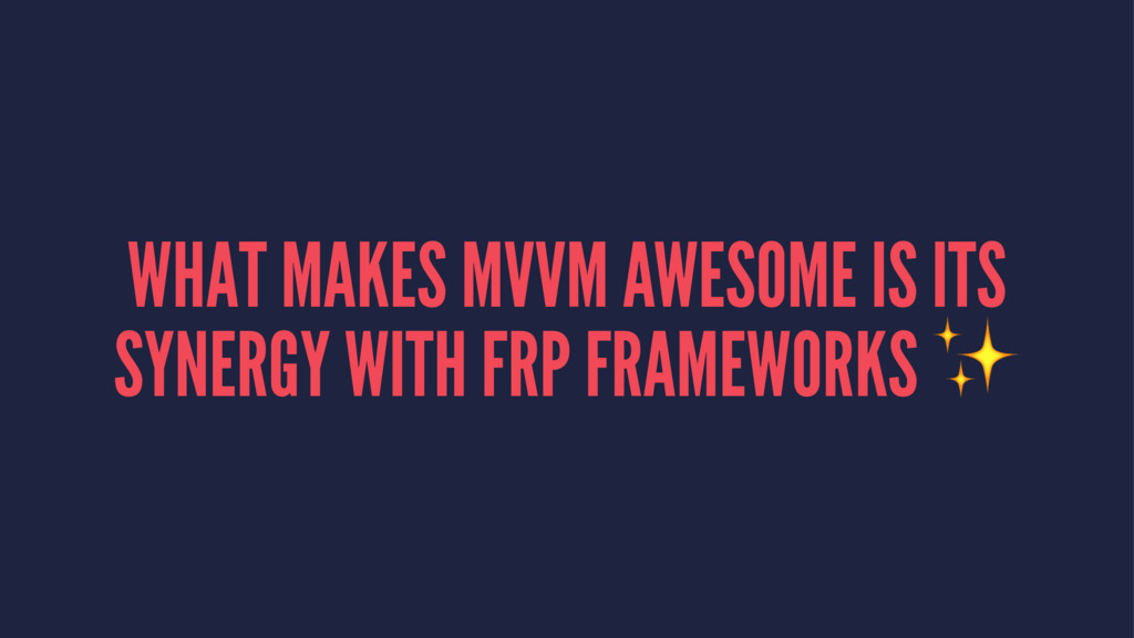 WHAT MAKES MVVM AWESOME IS ITS SYNERGY WITH FRP...
