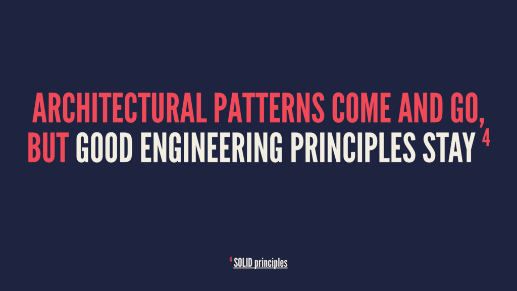 ARCHITECTURAL PATTERNS COME AND GO, BUT GOOD EN...