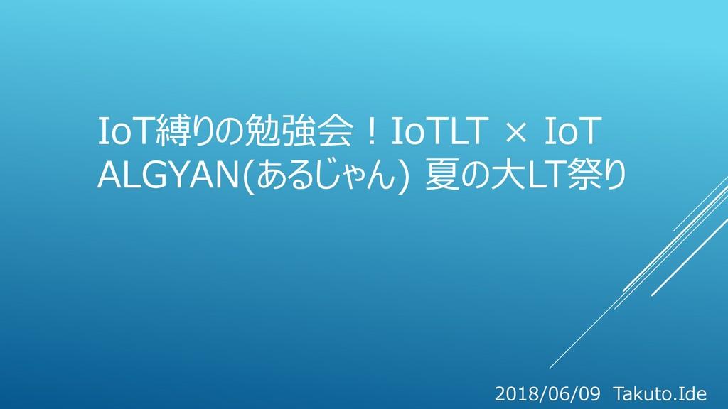 IoT縛りの勉強会!IoTLT × IoT ALGYAN(あるじゃん) 夏の大LT祭り 201...