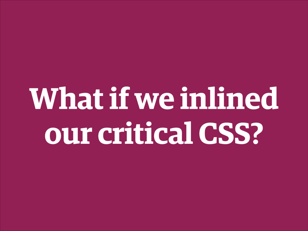 What if we inlined our critical CSS?