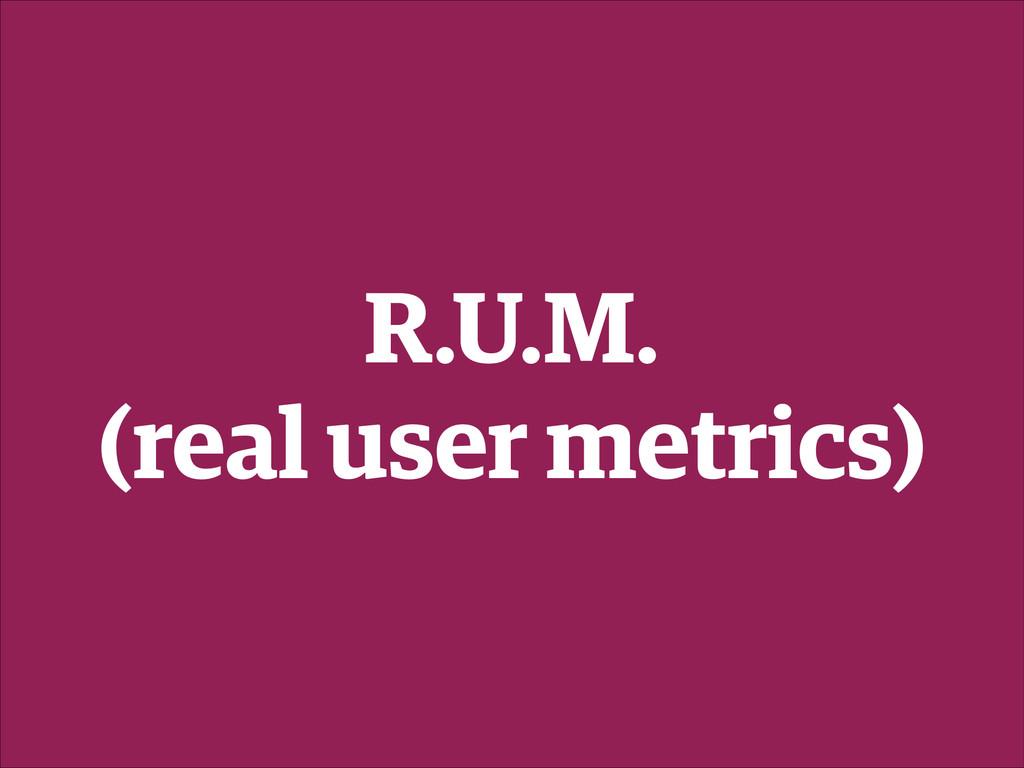 R.U.M. (real user metrics)