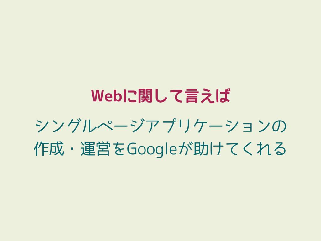 Webに関して言えば シングルページアプリケーションの 作成・運営をGoogleが助けてくれる