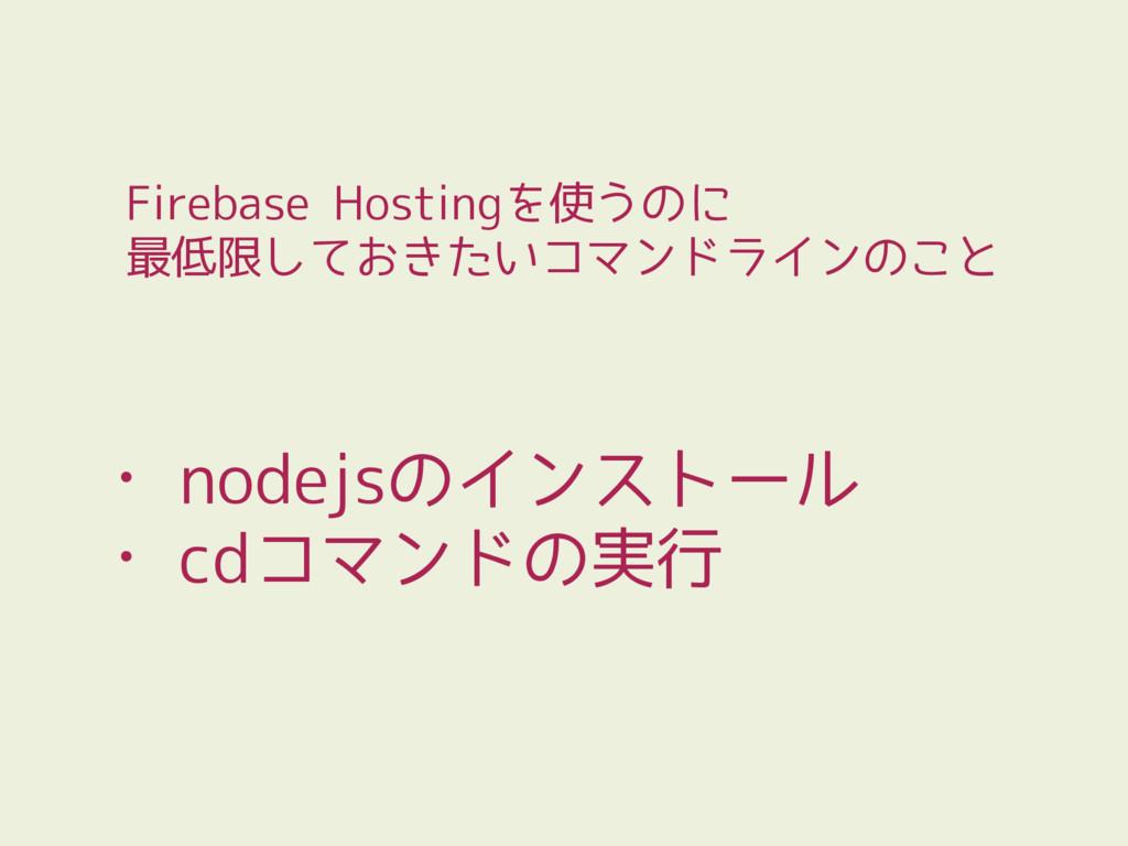 • nodejsのインストール • cdコマンドの実行 Firebase Hostingを使う...