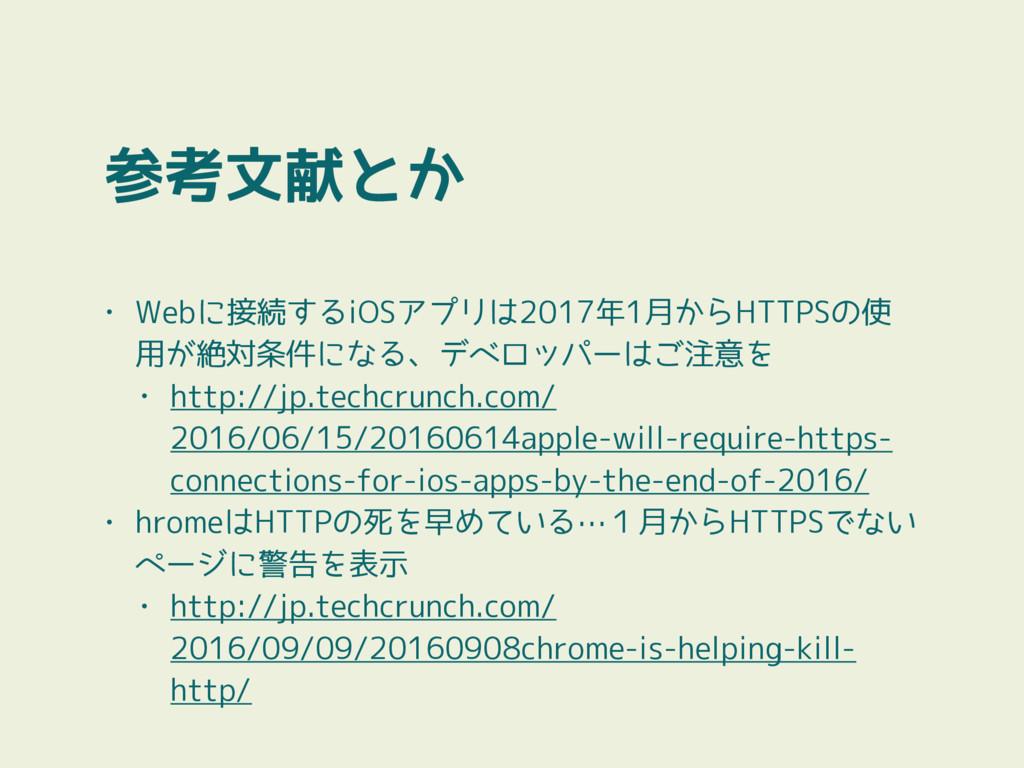 参考文献とか • Webに接続するiOSアプリは2017年1月からHTTPSの使 用が絶対条件...