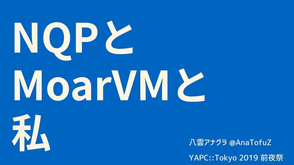 NQP MoarVM 八雲アナグラ @AnaTofuZ  YAPC::Tokyo 2019...