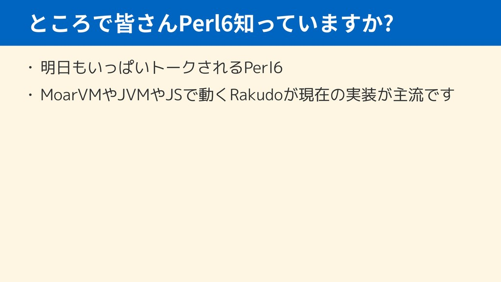 Perl6 ? • 明日もいっぱいトークされるPerl6 • MoarVMやJVMやJSで動く...