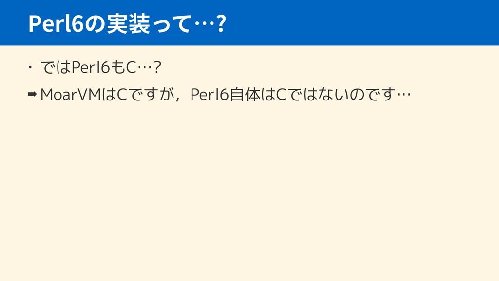 • ではPerl6もC…? ➡ MoarVMはCですが,Perl6自体はCではないのです… P...