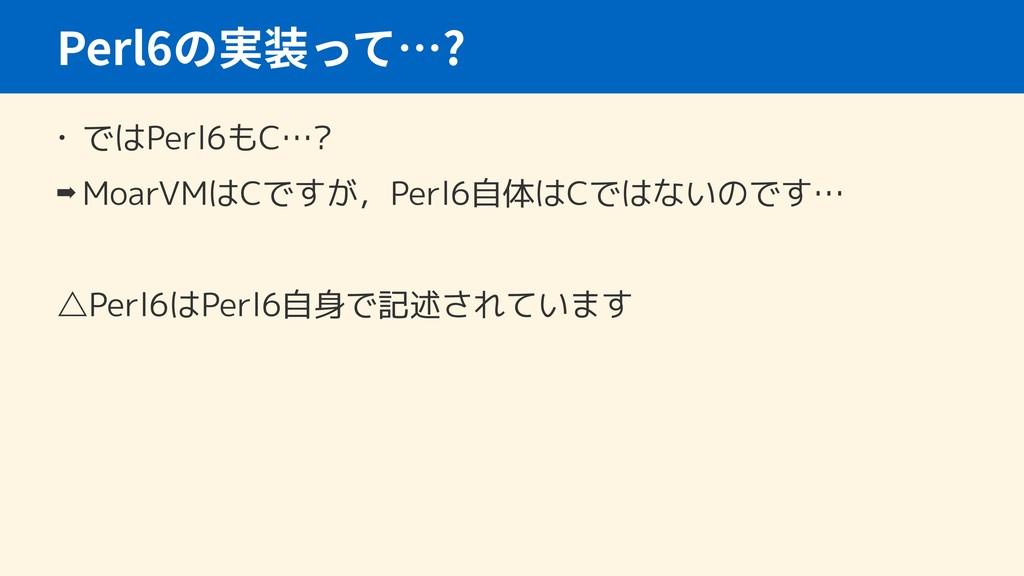 • ではPerl6もC…? ➡ MoarVMはCですが,Perl6自体はCではないのです… ...