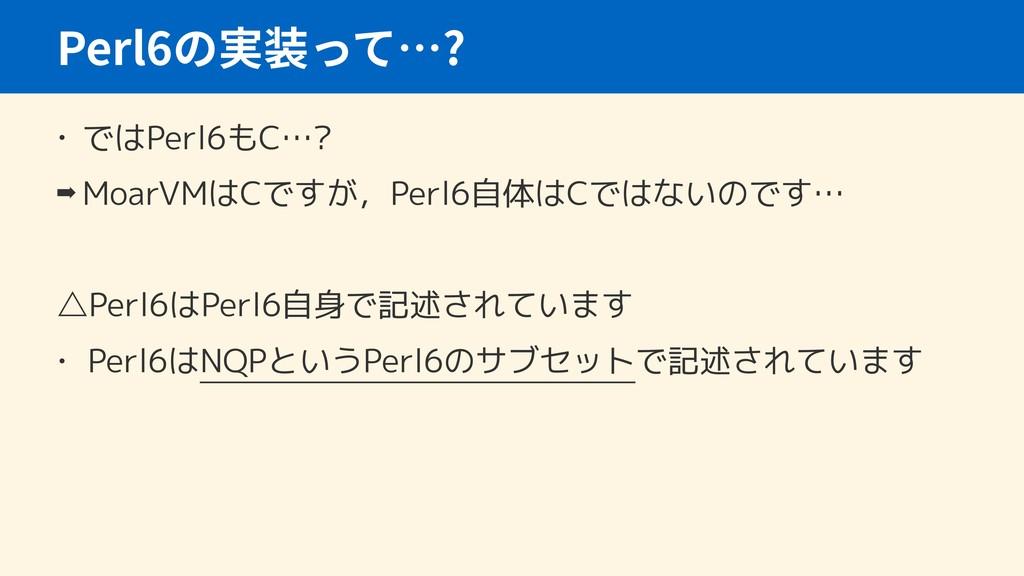 • ではPerl6もC…? ➡ MoarVMはCですが,Perl6自体はCではないのです… △...