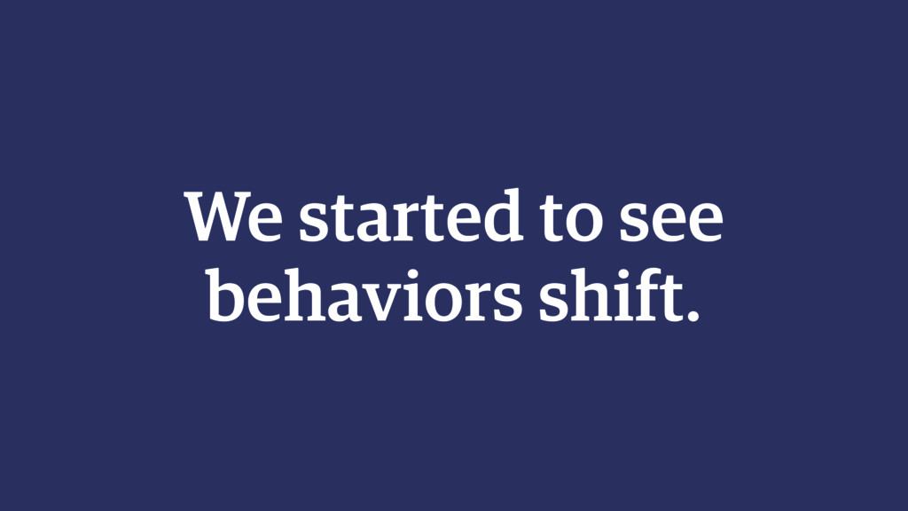 We started to see behaviors shift.