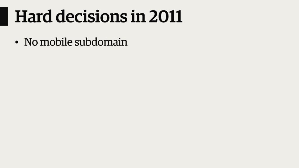 Hard decisions in 2011 • No mobile subdomain