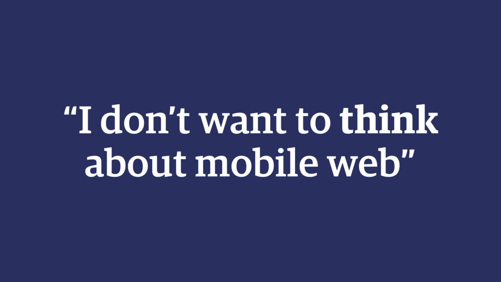 """""""I don't want to think about mobile web"""""""