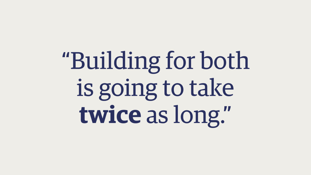"""""""Building for both is going to take twice as ..."""