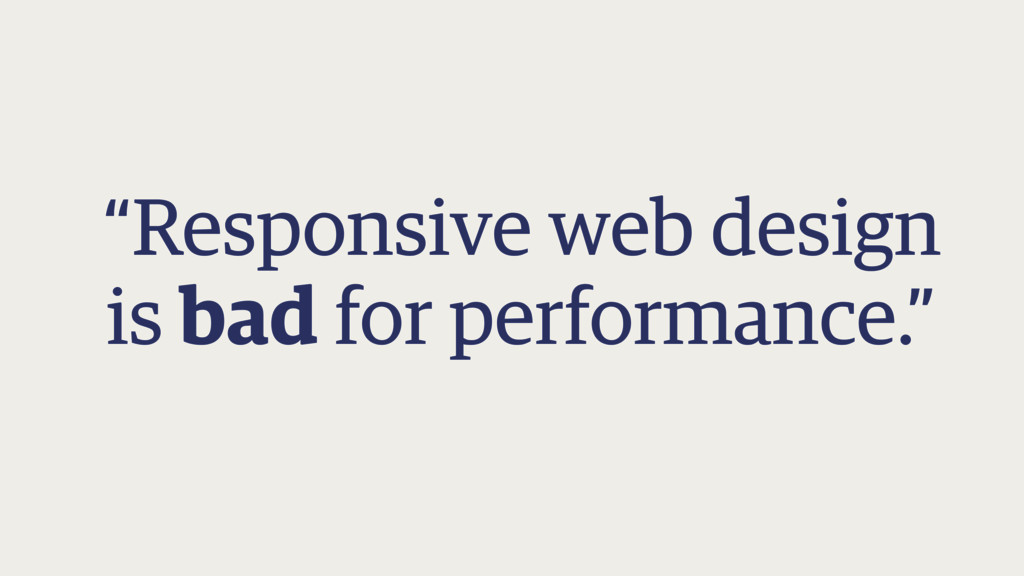 """""""Responsive web design is bad for performance."""""""