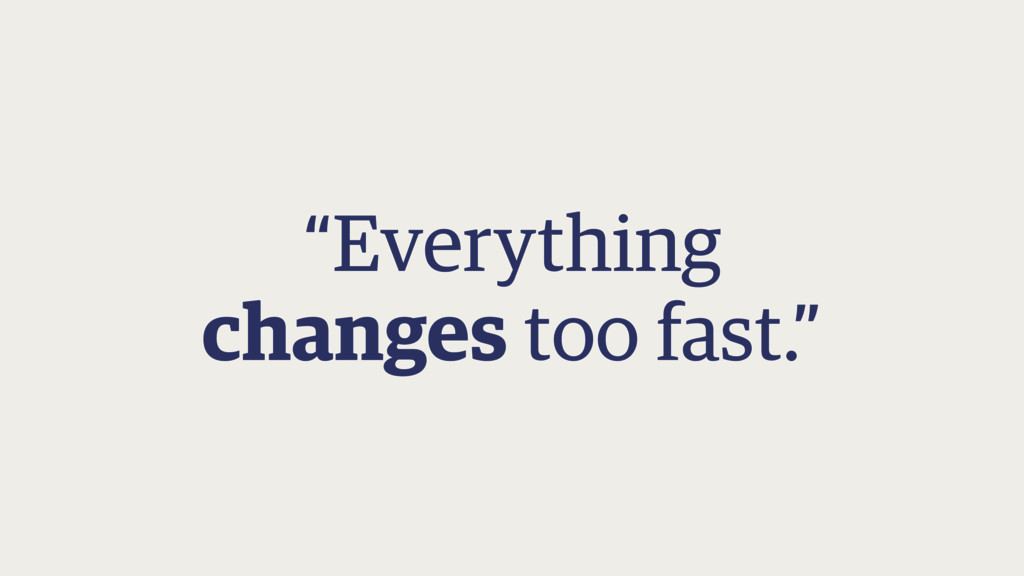 """""""Everything changes too fast."""""""