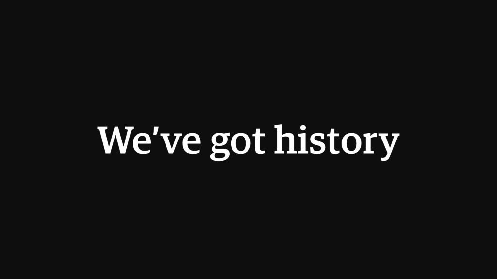 We've got history