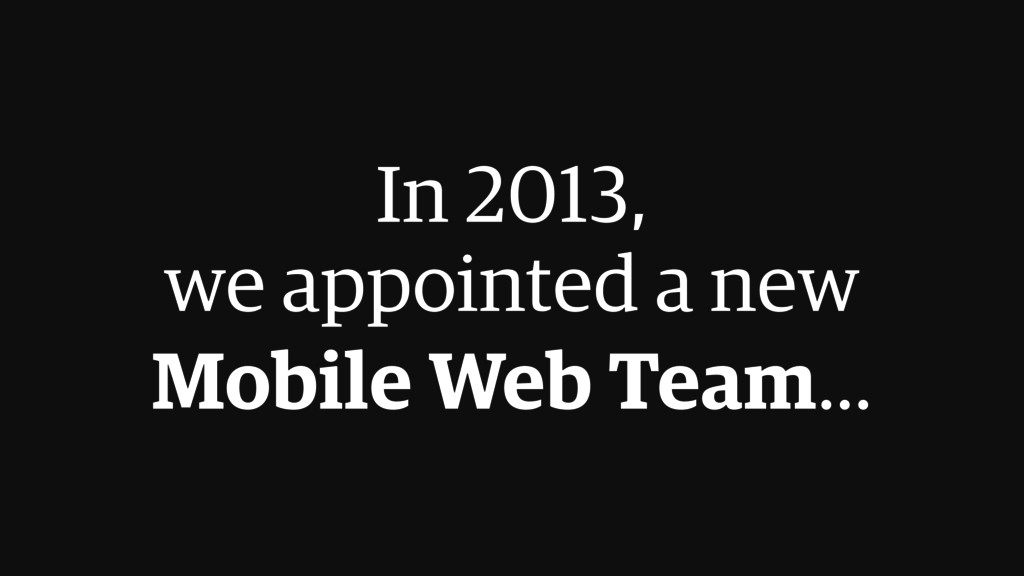In 2013,  we appointed a new  Mobile Web Team...