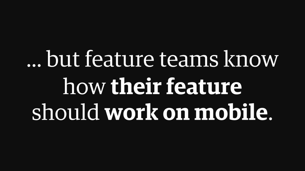 ... but feature teams know  how their feature ...