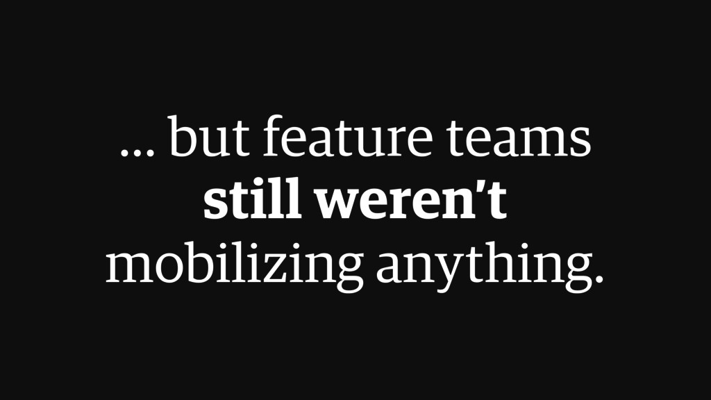 ... but feature teams  still weren't  mobiliz...