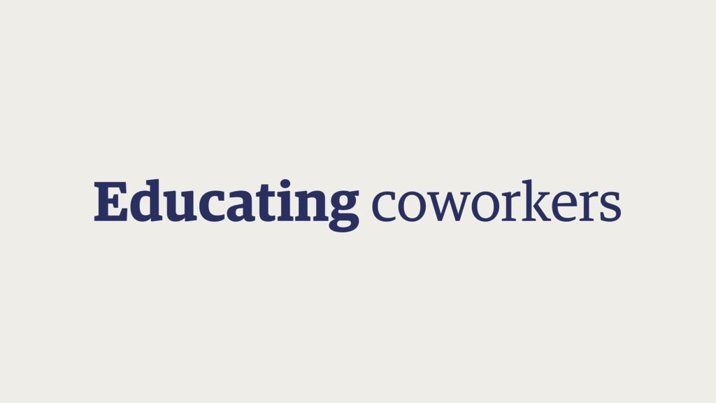 Educating coworkers