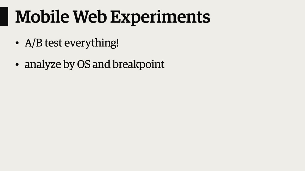 Mobile Web Experiments • A/B test everything! •...