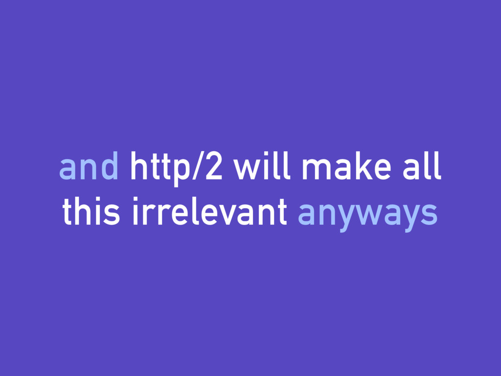 and http/2 will make all this irrelevant anyways