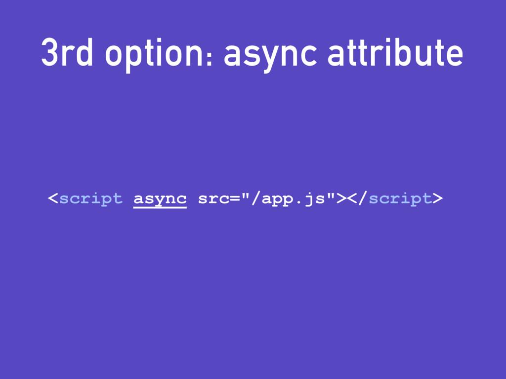 "3rd option: async attribute <script async src=""..."