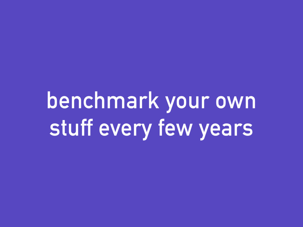benchmark your own stuff every few years