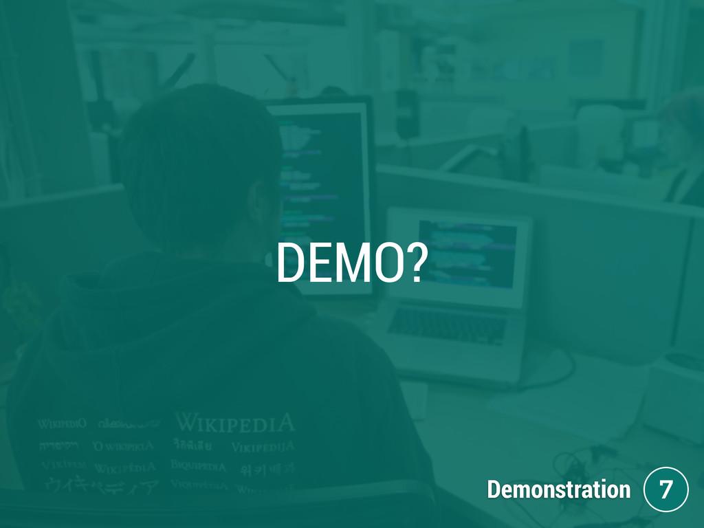 DEMO? Demonstration 7