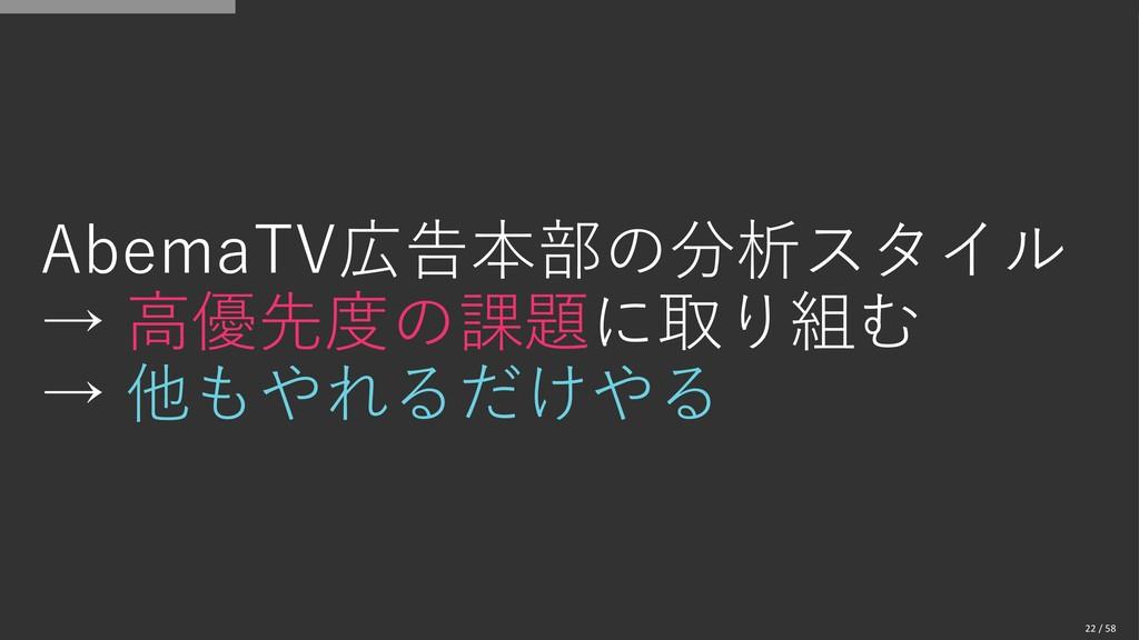 AbemaTV広告本部の分析スタイル → 高優先度の課題に取り組む → 他もやれるだけやる 2...