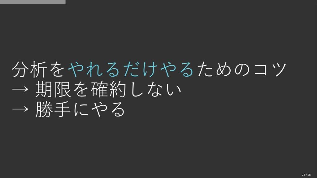 分析をやれるだけやるためのコツ → 期限を確約しない → 勝手にやる 24 / 58